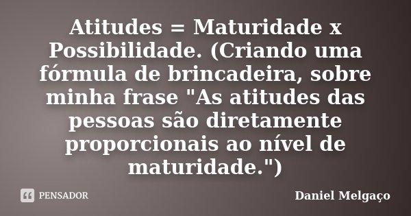 """Atitudes = Maturidade x Possibilidade. (Criando uma fórmula de brincadeira, sobre minha frase """"As atitudes das pessoas são diretamente proporcionais ao nív... Frase de Daniel Melgaço."""