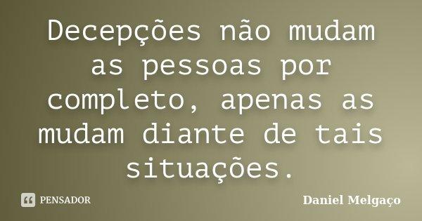 Decepções não mudam as pessoas por completo, apenas as mudam diante de tais situações.... Frase de Daniel Melgaço.