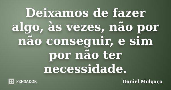 Deixamos de fazer algo, às vezes, não por não conseguir, e sim por não ter necessidade.... Frase de Daniel Melgaço.