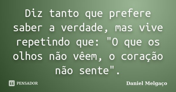 """Diz tanto que prefere saber a verdade, mas vive repetindo que: """"O que os olhos não vêem, o coração não sente"""".... Frase de Daniel Melgaço."""