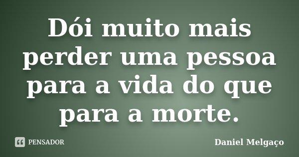 Dói muito mais perder uma pessoa para a vida do que para a morte.... Frase de Daniel Melgaço.