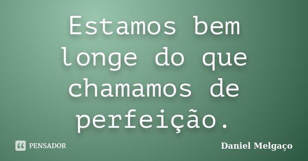 Estamos bem longe do que chamamos de perfeição.... Frase de Daniel Melgaço.
