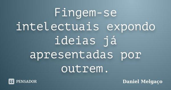 Fingem-se intelectuais expondo ideias já apresentadas por outrem.... Frase de Daniel Melgaço.