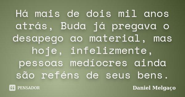 Há mais de dois mil anos atrás, Buda já pregava o desapego ao material, mas hoje, infelizmente, pessoas medíocres ainda são reféns de seus bens.... Frase de Daniel Melgaço.