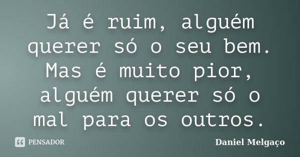 Já é ruim, alguém querer só o seu bem. Mas é muito pior, alguém querer só o mal para os outros.... Frase de Daniel Melgaço.