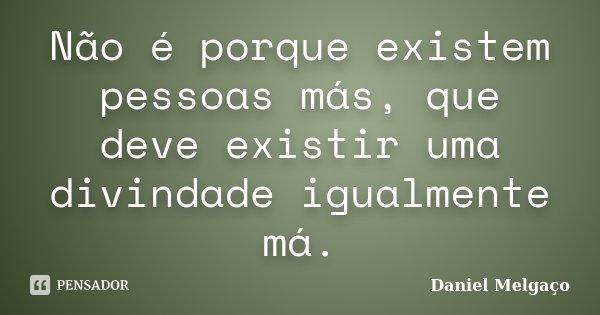 Não é porque existem pessoas más, que deve existir uma divindade igualmente má.... Frase de Daniel Melgaço.