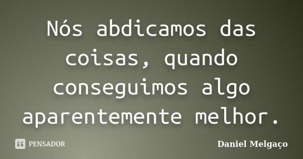 Nós abdicamos das coisas, quando conseguimos algo aparentemente melhor.... Frase de Daniel Melgaço.