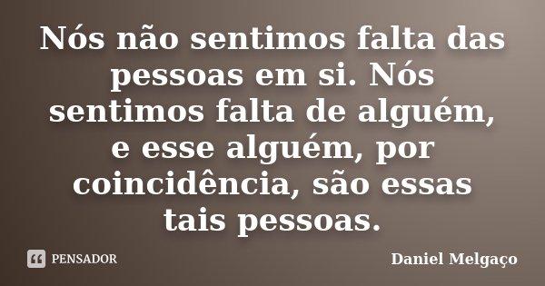 Nós não sentimos falta das pessoas em si. Nós sentimos falta de alguém, e esse alguém, por coincidência, são essas tais pessoas.... Frase de Daniel Melgaço.