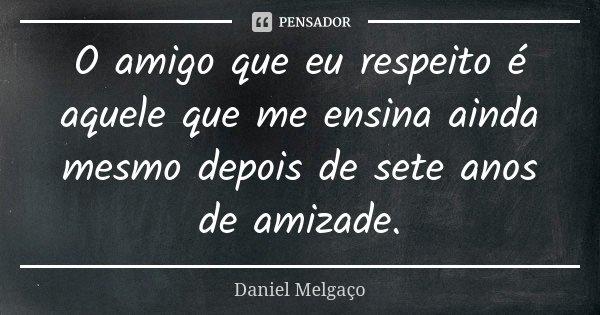 O amigo que eu respeito é aquele que me ensina ainda mesmo depois de sete anos de amizade.... Frase de Daniel Melgaço.