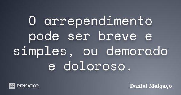O arrependimento pode ser breve e simples, ou demorado e doloroso.... Frase de Daniel Melgaço.