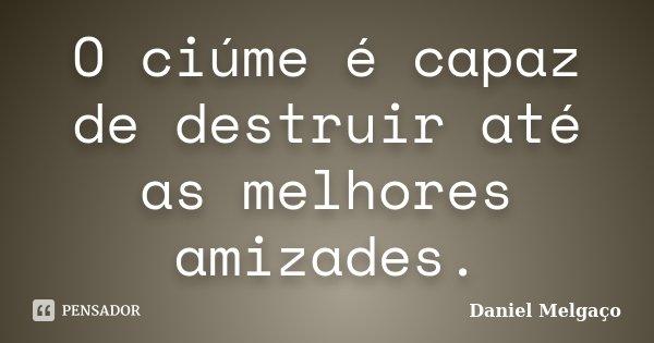 O ciúme é capaz de destruir até as melhores amizades.... Frase de Daniel Melgaço.
