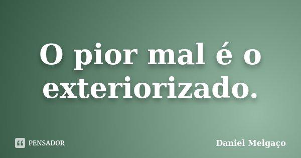 O pior mal é o exteriorizado.... Frase de Daniel Melgaço.