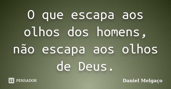 O que escapa aos olhos dos homens, não escapa aos olhos de Deus.... Frase de Daniel Melgaço.