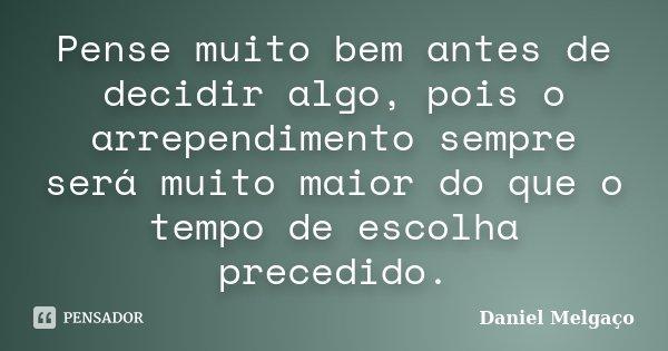Pense muito bem antes de decidir algo, pois o arrependimento sempre será muito maior do que o tempo de escolha precedido.... Frase de Daniel Melgaço.