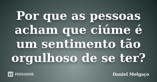 Por que as pessoas acham que ciúme é um sentimento tão orgulhoso de se ter?... Frase de Daniel Melgaço.