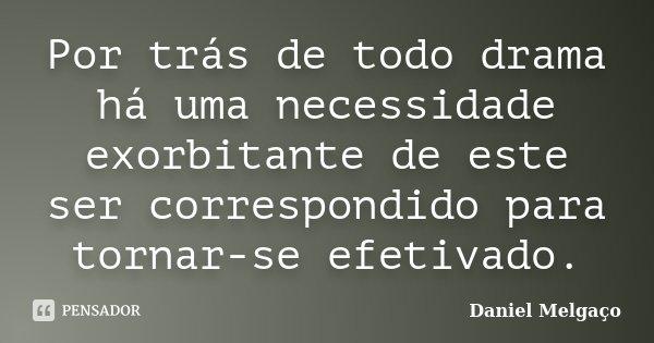 Por trás de todo drama há uma necessidade exorbitante de este ser correspondido para tornar-se efetivado.... Frase de Daniel Melgaço.