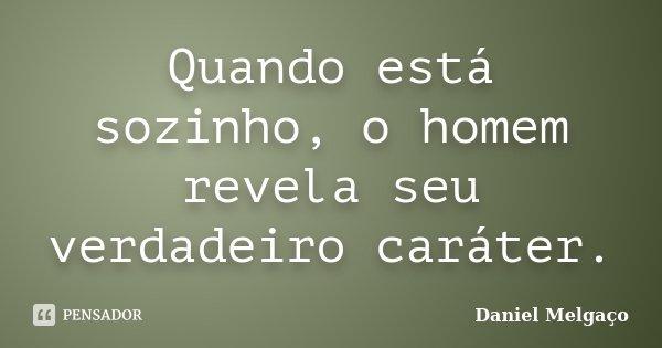 Quando está sozinho, o homem revela seu verdadeiro caráter.... Frase de Daniel Melgaço.