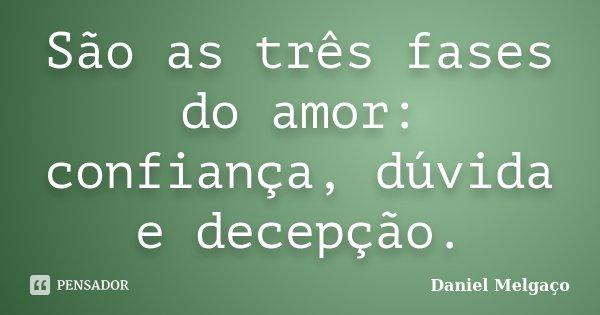 São as três fases do amor: confiança, dúvida e decepção.... Frase de Daniel Melgaço.