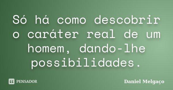 Só há como descobrir o caráter real de um homem, dando-lhe possibilidades.... Frase de Daniel Melgaço.