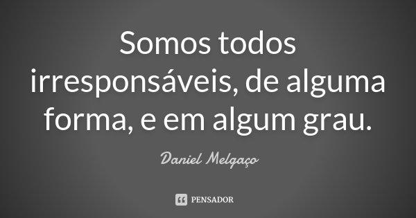 Somos todos irresponsáveis, de alguma forma, e em algum grau.... Frase de Daniel Melgaço.