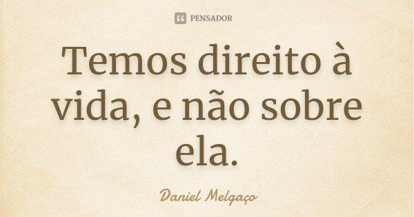 Temos direito à vida, e não sobre ela.... Frase de Daniel Melgaço.