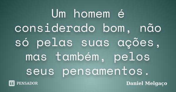 Um homem é considerado bom, não só pelas suas ações, mas também, pelos seus pensamentos.... Frase de Daniel Melgaço.