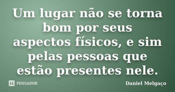 Um lugar não se torna bom por seus aspectos físicos, e sim pelas pessoas que estão presentes nele.... Frase de Daniel Melgaço.