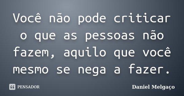 Você não pode criticar o que as pessoas não fazem, aquilo que você mesmo se nega a fazer.... Frase de Daniel Melgaço.