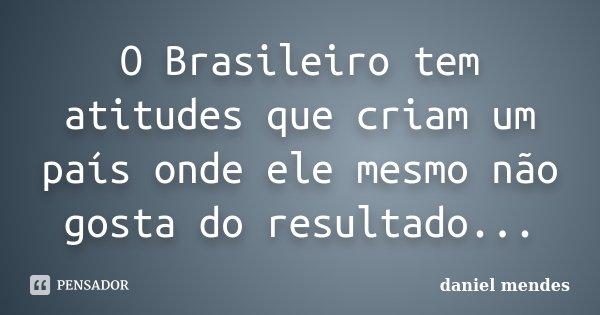 O Brasileiro tem atitudes que criam um país onde ele mesmo não gosta do resultado...... Frase de Daniel Mendes.