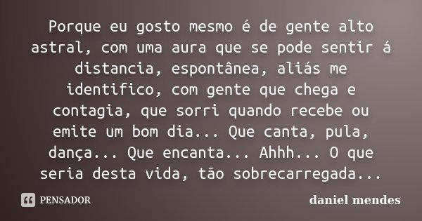 Porque eu gosto mesmo é de gente alto astral, com uma aura que se pode sentir á distancia, espontânea, aliás me identifico, com gente que chega e contagia, que ... Frase de Daniel Mendes.