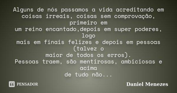 Alguns de nós passamos a vida acreditando em coisas irreais, coisas sem comprovação, primeiro em um reino encantado,depois em super poderes, logo mais em finais... Frase de Daniel Menezes.