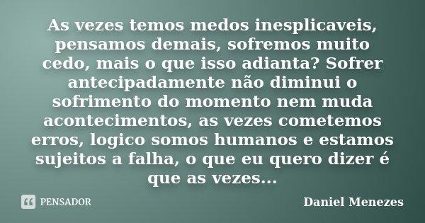 As vezes temos medos inesplicaveis, pensamos demais, sofremos muito cedo, mais o que isso adianta? Sofrer antecipadamente não diminui o sofrimento do momento ne... Frase de Daniel Menezes.