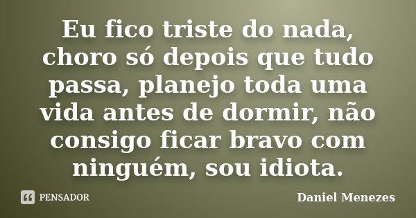 Eu fico triste do nada, choro só depois que tudo passa, planejo toda uma vida antes de dormir, não consigo ficar bravo com ninguém, sou idiota.... Frase de Daniel Menezes.