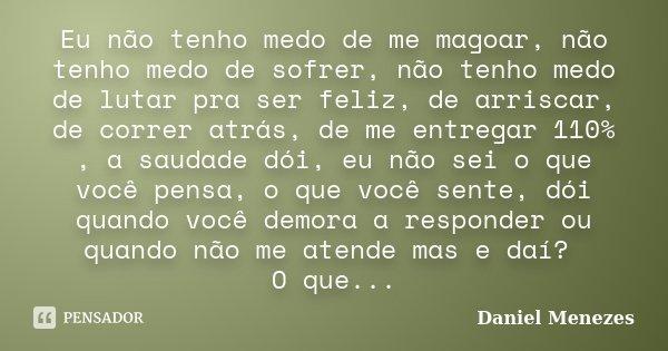 Eu não tenho medo de me magoar, não tenho medo de sofrer, não tenho medo de lutar pra ser feliz, de arriscar, de correr atrás, de me entregar 110% , a saudade d... Frase de Daniel Menezes.