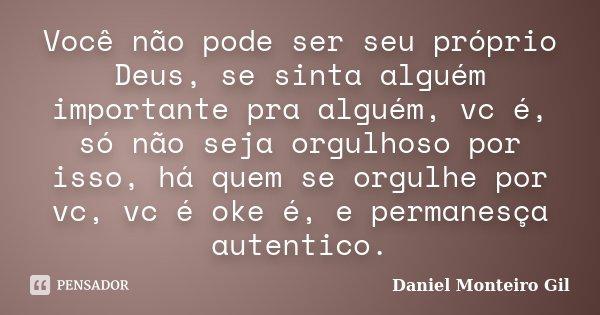 Você não pode ser seu próprio Deus, se sinta alguém importante pra alguém, vc é, só não seja orgulhoso por isso, há quem se orgulhe por vc, vc é oke é, e perman... Frase de Daniel Monteiro Gil.