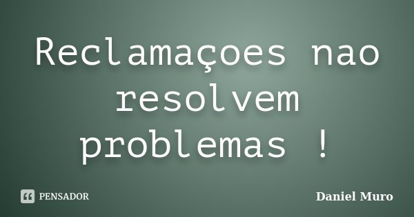 Reclamaçoes nao resolvem problemas !... Frase de Daniel Muro.