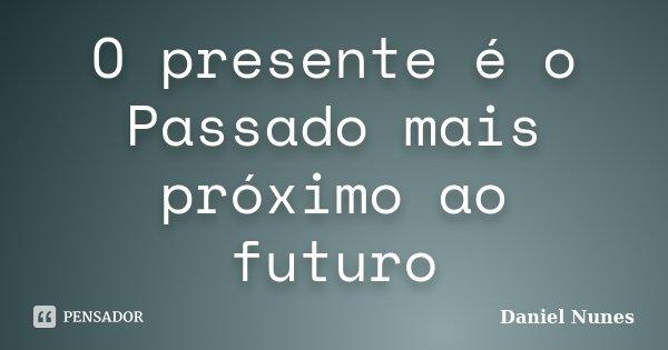 O presente é o Passado mais próximo ao futuro... Frase de Daniel Nunes.