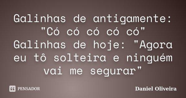 """Galinhas de antigamente: """"Có có có có có"""" Galinhas de hoje: """"Agora eu tô solteira e ninguém vai me segurar""""... Frase de Daniel Oliveira."""