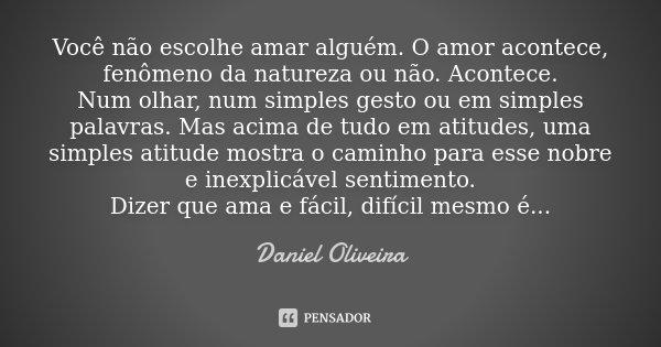 Você não escolhe amar alguém. O amor acontece, fenômeno da natureza ou não. Acontece. Num olhar, num simples gesto ou em simples palavras. Mas acima de tudo em ... Frase de Daniel Oliveira.