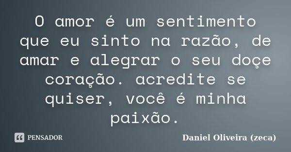O amor é um sentimento que eu sinto na razão, de amar e alegrar o seu doçe coração. acredite se quiser, você é minha paixão.... Frase de Daniel Oliveira (zeca).