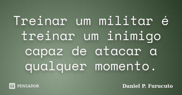 Treinar um militar é treinar um inimigo capaz de atacar a qualquer momento.... Frase de Daniel P. Furucuto.