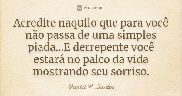 Acredite naquilo que para você não passa de uma simples piada...E derrepente você estará no palco da vida mostrando seu sorriso.... Frase de Daniel P. Santos.