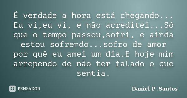 É verdade a hora está chegando... Eu vi,eu vi, e não acreditei...Só que o tempo passou,sofri, e ainda estou sofrendo...sofro de amor por quê eu amei um dia.E ho... Frase de Daniel P. Santos.