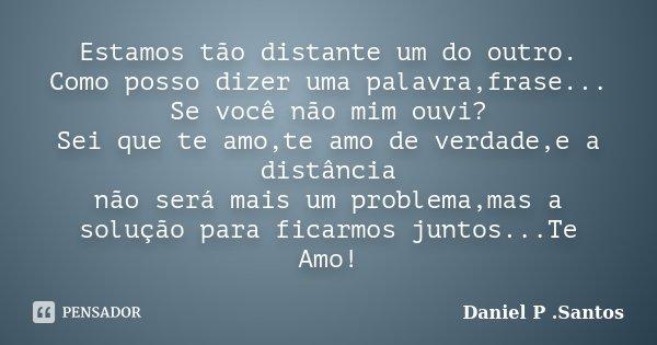 Estamos tão distante um do outro. Como posso dizer uma palavra,frase... Se você não mim ouvi? Sei que te amo,te amo de verdade,e a distância não será mais um pr... Frase de Daniel P .Santos.