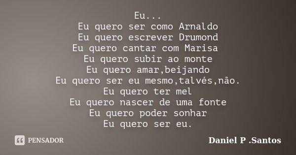 Eu... Eu quero ser como Arnaldo Eu quero escrever Drumond Eu quero cantar com Marisa Eu quero subir ao monte Eu quero amar,beijando Eu quero ser eu mesmo,talvés... Frase de Daniel P. Santos.