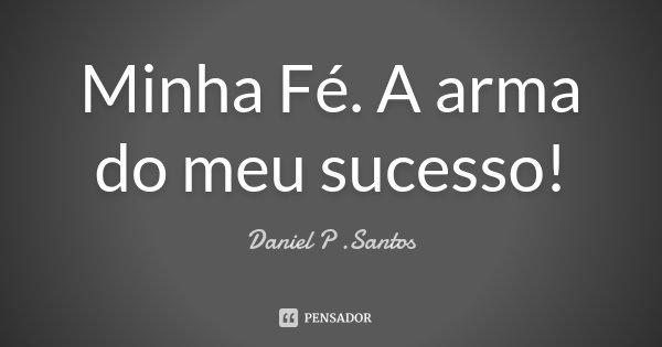 Minha Fé. A arma do meu sucesso!... Frase de Daniel P. Santos.