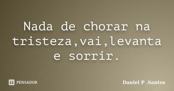 Nada de chorar na tristeza,vai,levanta e sorrir.... Frase de Daniel P .Santos.
