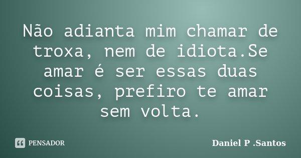 Não adianta mim chamar de troxa, nem de idiota.Se amar é ser essas duas coisas, prefiro te amar sem volta.... Frase de Daniel P. Santos.