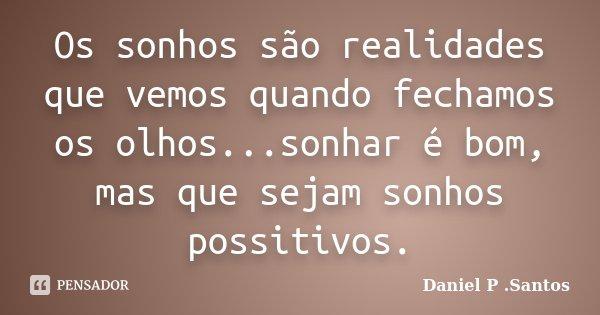 Os sonhos são realidades que vemos quando fechamos os olhos...sonhar é bom, mas que sejam sonhos possitivos.... Frase de Daniel P. Santos.