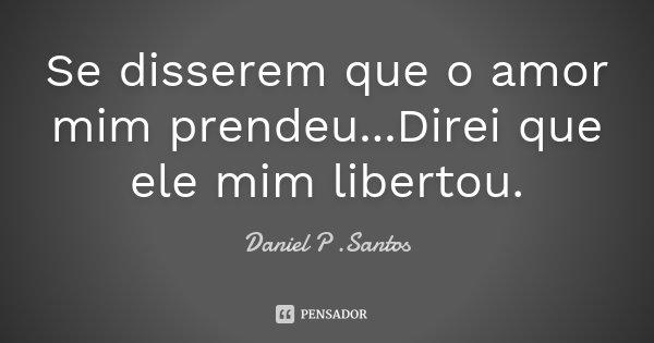Se disserem que o amor mim prendeu...Direi que ele mim libertou.... Frase de Daniel P. Santos.